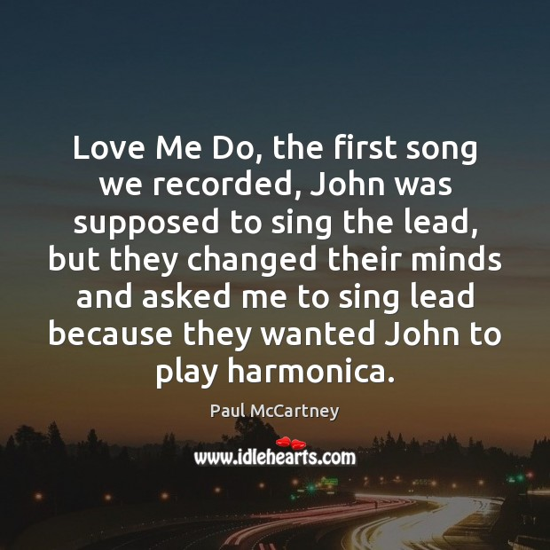 Love Me Do, the first song we recorded, John was supposed to Paul McCartney Picture Quote