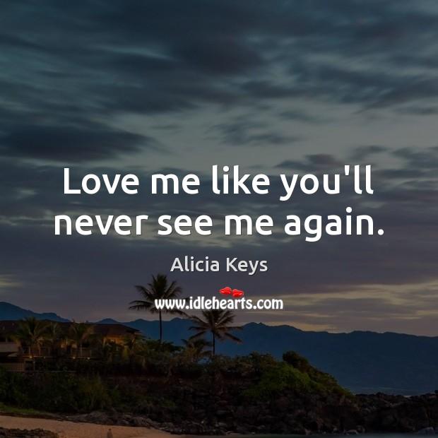 Image, Love me like you'll never see me again.