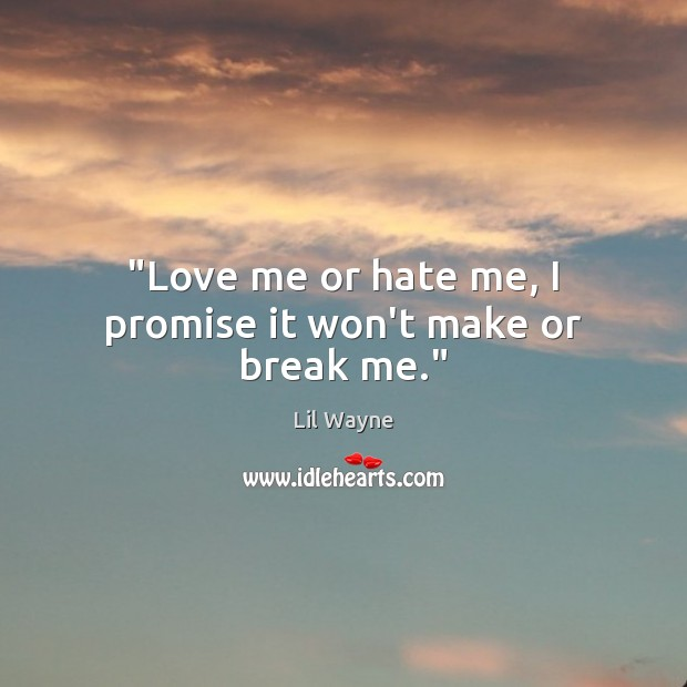 "Image, ""Love me or hate me, I promise it won't make or break me."""