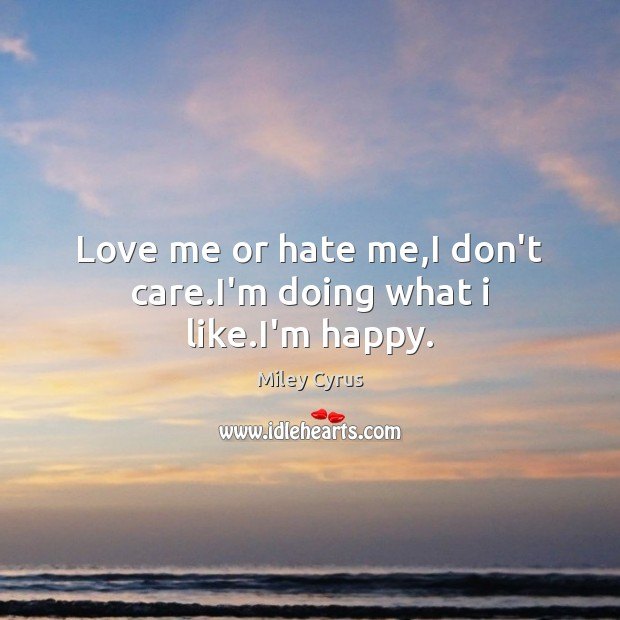 Love me or hate me,I don't care.I'm doing what i like.I'm happy. Miley Cyrus Picture Quote
