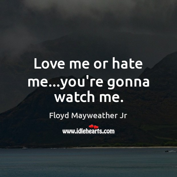 Love me or hate me…you're gonna watch me. Floyd Mayweather Jr Picture Quote