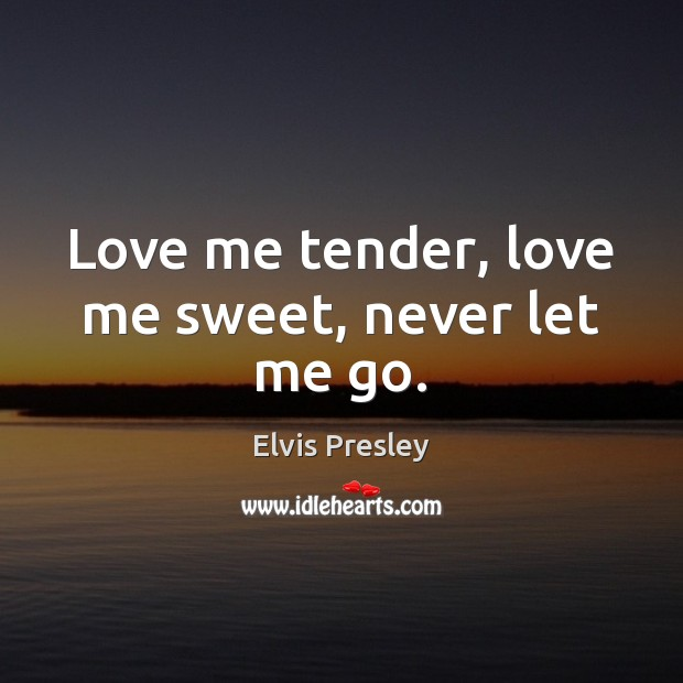 Love me tender, love me sweet, never let me go. Elvis Presley Picture Quote