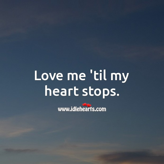 Love me 'til my heart stops. Love Me Quotes Image