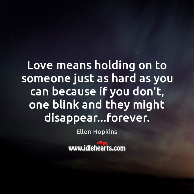 Love means holding on to someone just as hard as you can Ellen Hopkins Picture Quote