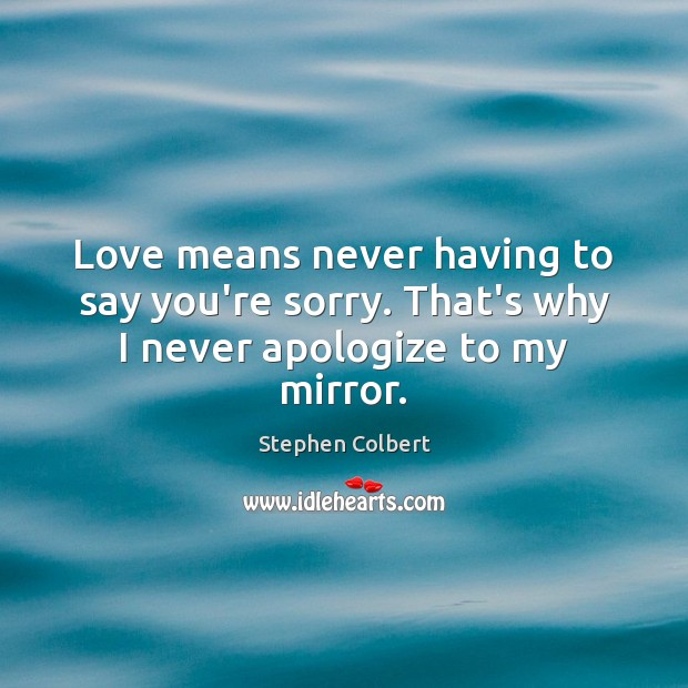 Love means never having to say you're sorry. That's why I never apologize to my mirror. Stephen Colbert Picture Quote