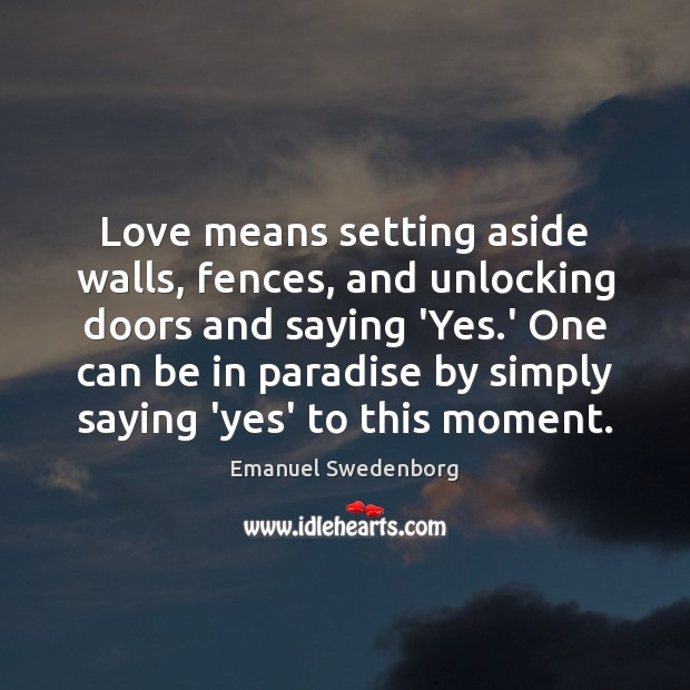Love means setting aside walls, fences, and unlocking doors and saying 'Yes. Emanuel Swedenborg Picture Quote