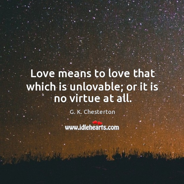 Love means to love that which is unlovable; or it is no virtue at all. G. K. Chesterton Picture Quote