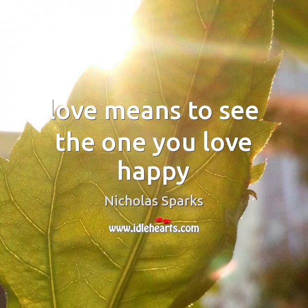Love means to see the one you love happy Nicholas Sparks Picture Quote