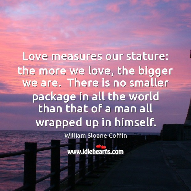 Love measures our stature: the more we love, the bigger we are. William Sloane Coffin Picture Quote