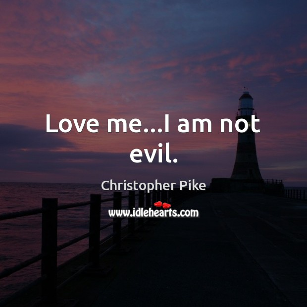 Love me…I am not evil. Christopher Pike Picture Quote