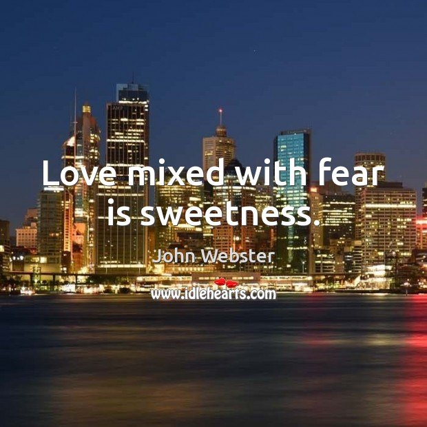 Love mixed with fear is sweetness. John Webster Picture Quote
