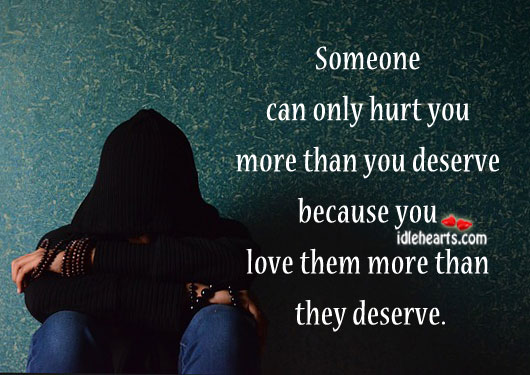 If You Love More Than They Deserve They Can Hurt More.