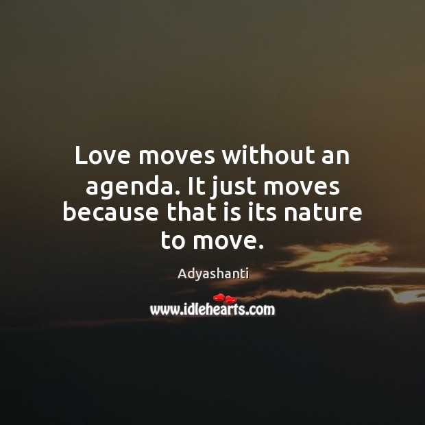 Image, Love moves without an agenda. It just moves because that is its nature to move.
