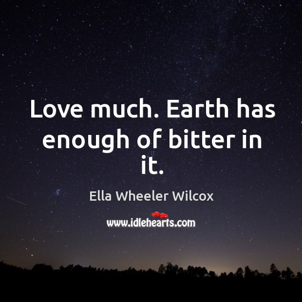 Image, Love much. Earth has enough of bitter in it.