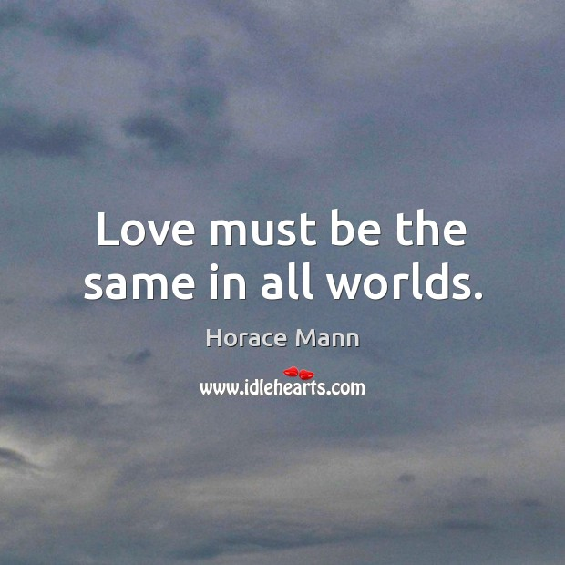 Love must be the same in all worlds. Horace Mann Picture Quote