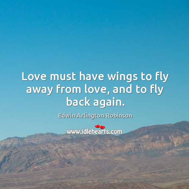 Image, Love must have wings to fly away from love, and to fly back again.