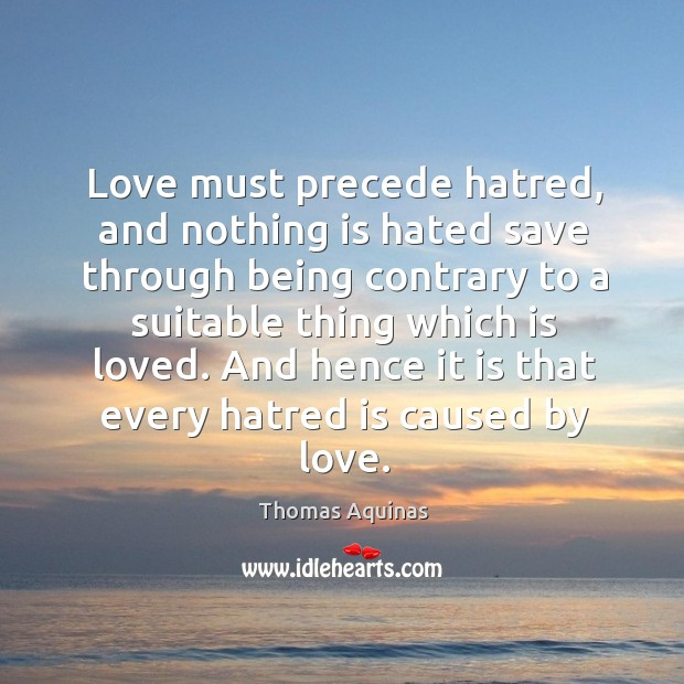 Image, Love must precede hatred, and nothing is hated save through being contrary to a suitable thing which is loved.