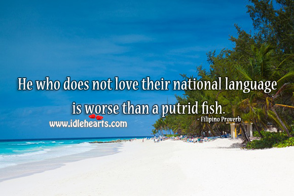He who does not love their national language is worse than a putrid fish. Filipino Proverbs Image