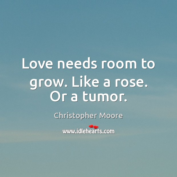 Love needs room to grow. Like a rose. Or a tumor. Christopher Moore Picture Quote