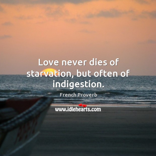 Image, Love never dies of starvation, but often of indigestion.