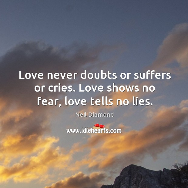 Love never doubts or suffers or cries. Love shows no fear, love tells no lies. Image