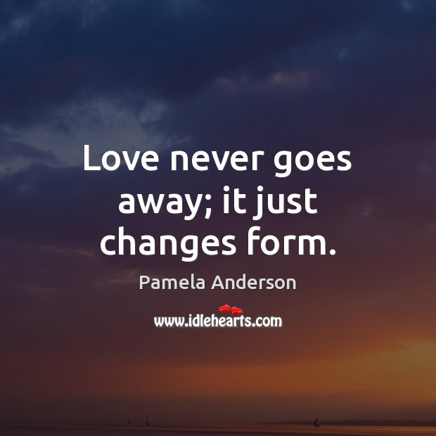 Love never goes away; it just changes form. Pamela Anderson Picture Quote
