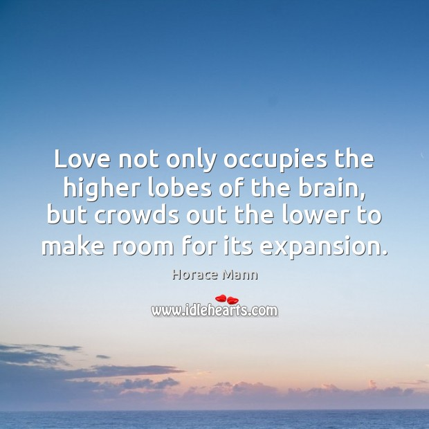 Love not only occupies the higher lobes of the brain, but crowds Horace Mann Picture Quote