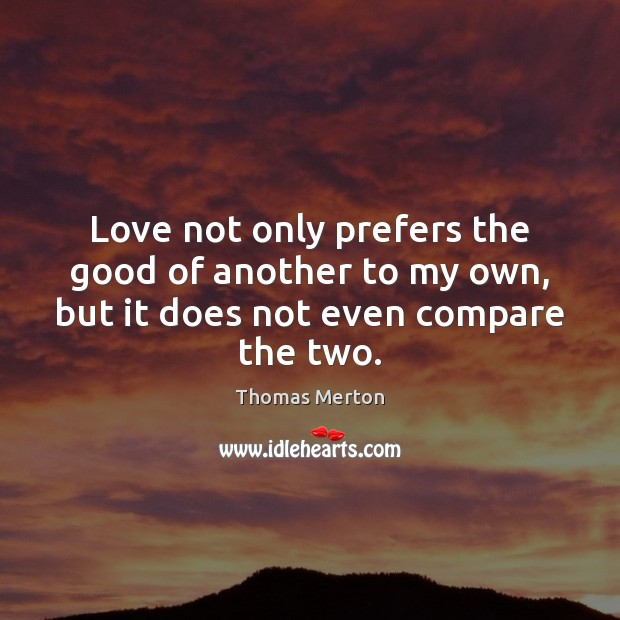 Love not only prefers the good of another to my own, but it does not even compare the two. Image