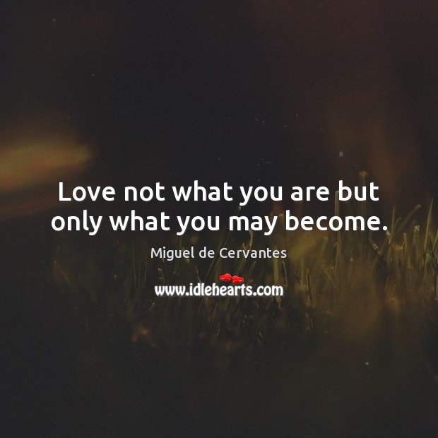 Love not what you are but only what you may become. Miguel de Cervantes Picture Quote