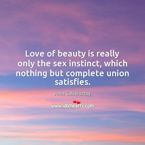 Love of beauty is really only the sex instinct, which nothing but John Galsworthy Picture Quote