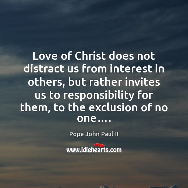 Love of Christ does not distract us from interest in others, but Pope John Paul II Picture Quote