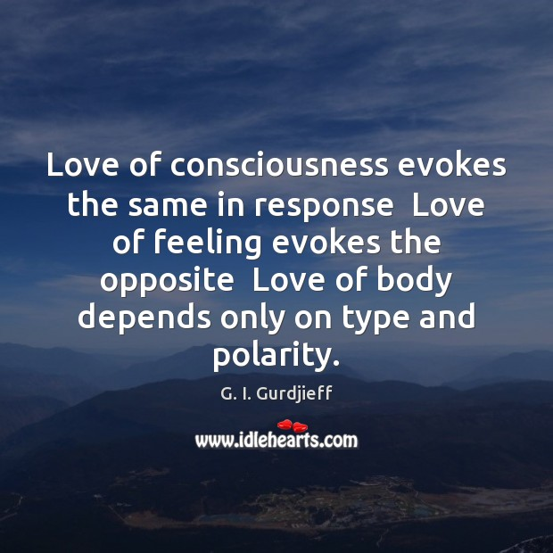 Love of consciousness evokes the same in response  Love of feeling evokes G. I. Gurdjieff Picture Quote