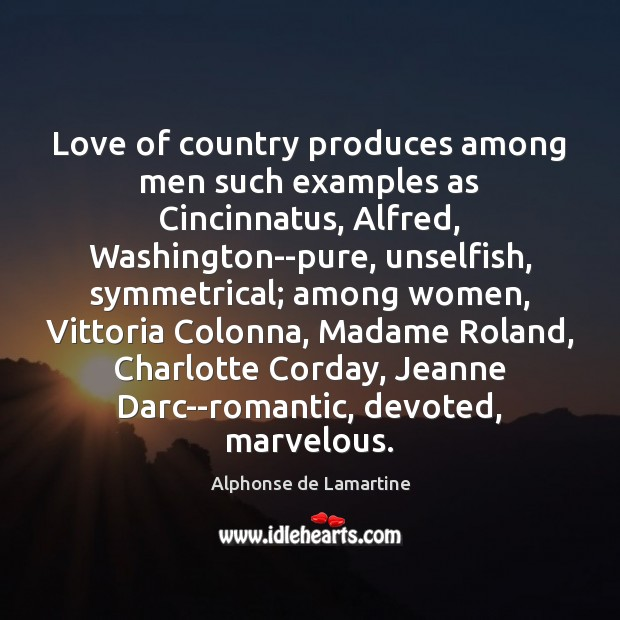 Love of country produces among men such examples as Cincinnatus, Alfred, Washington–pure, Alphonse de Lamartine Picture Quote