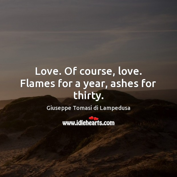 Love. Of course, love. Flames for a year, ashes for thirty. Image