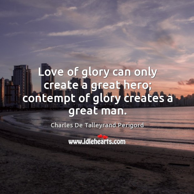 Love of glory can only create a great hero; contempt of glory creates a great man. Image