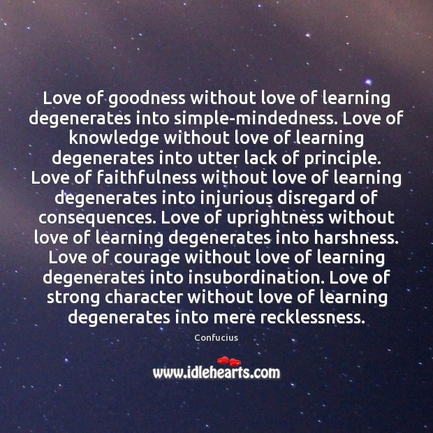Love of goodness without love of learning degenerates into simple-mindedness. Love of Confucius Picture Quote