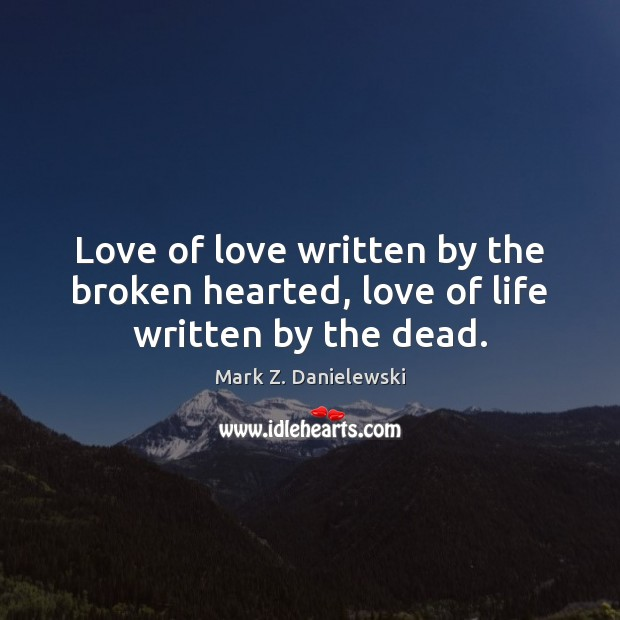 Love of love written by the broken hearted, love of life written by the dead. Mark Z. Danielewski Picture Quote