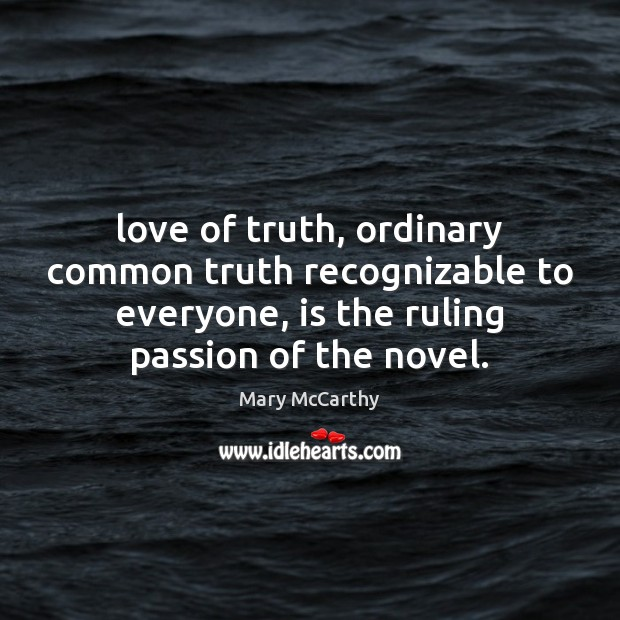 Love of truth, ordinary common truth recognizable to everyone, is the ruling Mary McCarthy Picture Quote