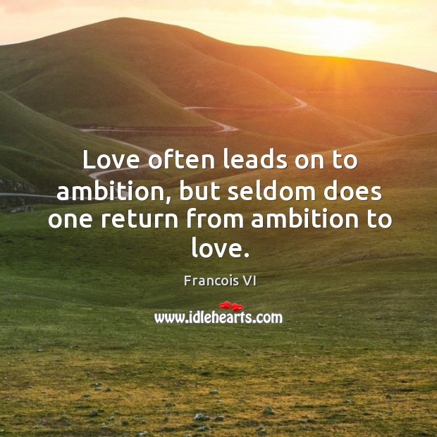Love often leads on to ambition, but seldom does one return from ambition to love. Image