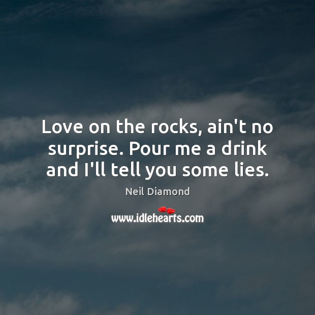 Love on the rocks, ain't no surprise. Pour me a drink and I'll tell you some lies. Image