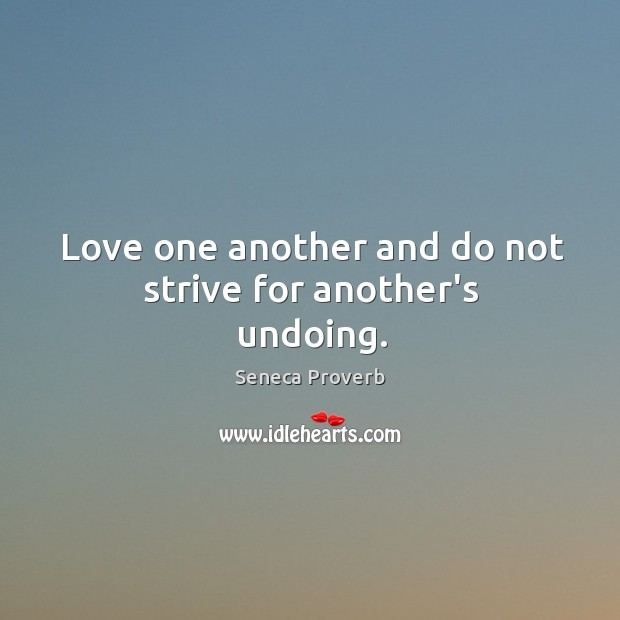 Love one another and do not strive for another's undoing. Seneca Proverbs Image