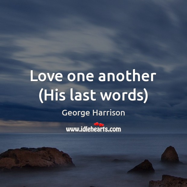Love one another (His last words) George Harrison Picture Quote