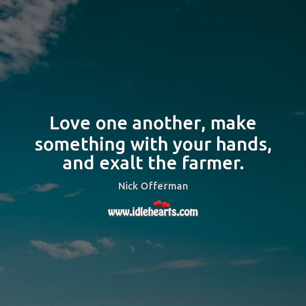 Love one another, make something with your hands, and exalt the farmer. Nick Offerman Picture Quote