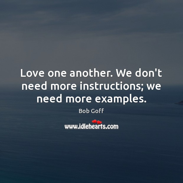 Love one another. We don't need more instructions; we need more examples. Bob Goff Picture Quote