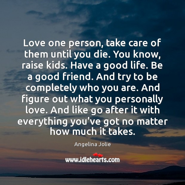Love one person, take care of them until you die. You know, Image