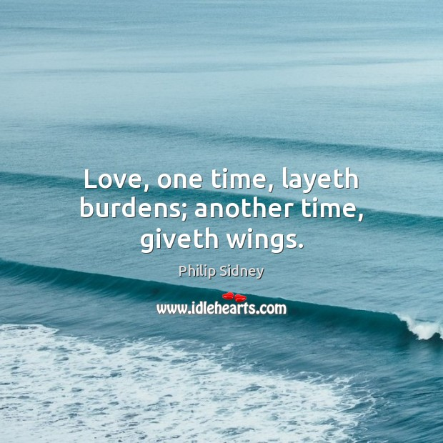Love, one time, layeth burdens; another time, giveth wings. Philip Sidney Picture Quote