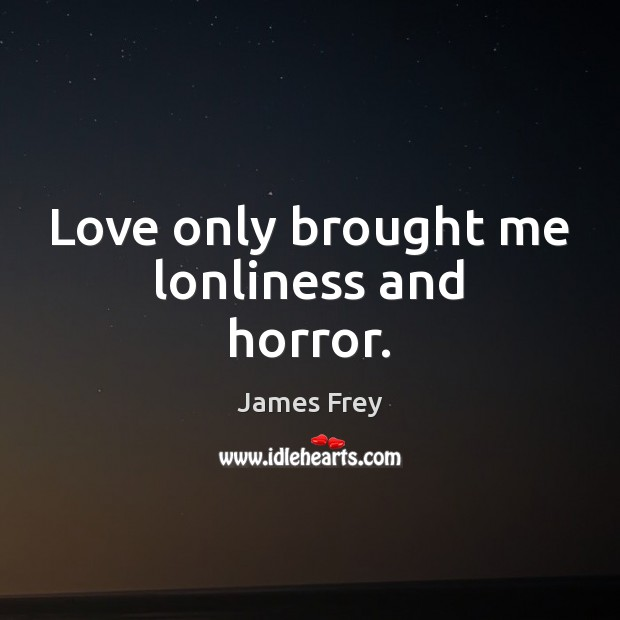 Love only brought me lonliness and horror. James Frey Picture Quote