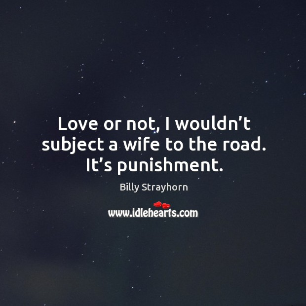 Image, Love or not, I wouldn't subject a wife to the road. It's punishment.