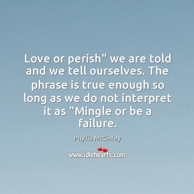 """Love or perish"""" we are told and we tell ourselves. The phrase Image"""