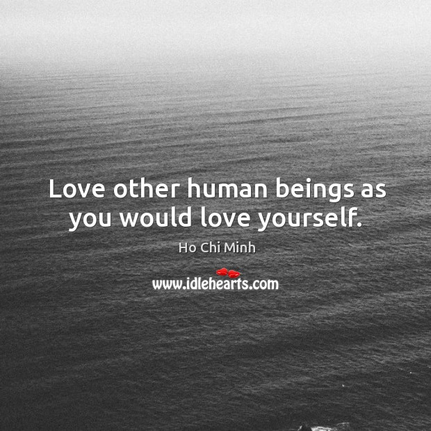 Love other human beings as you would love yourself. Ho Chi Minh Picture Quote